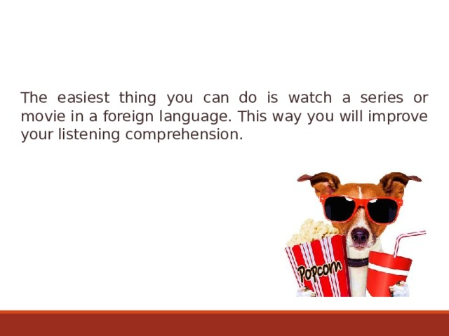 The easiest thing you can do is watch a series or movie in a foreign language. This way you will improve your listening comprehension.