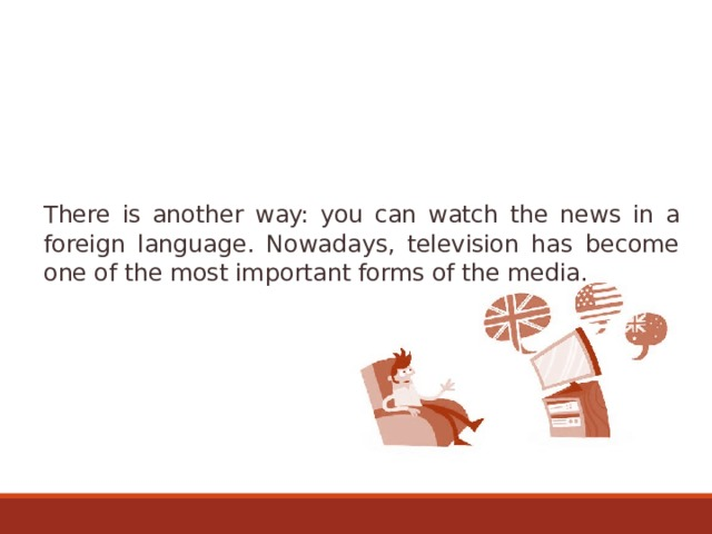 There is another way: you can watch the news in a foreign language. Nowadays, television has become one of the most important forms of the media.