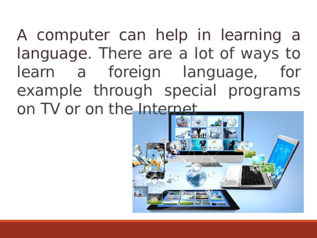 A computer can help in learning a language. There are а lot of ways to learn a foreign language, for example through special programs on TV or on the Internet