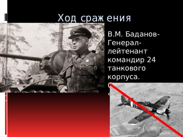 Ход сражения В.М. Баданов- Генерал-лейтенант командир 24 танкового корпуса. Станция «Тацинская»