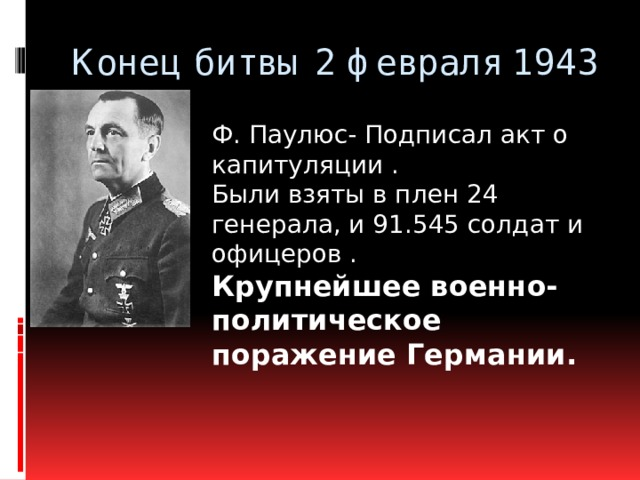 Конец битвы 2 февраля 1943 Ф. Паулюс- Подписал акт о капитуляции . Были взяты в плен 24 генерала, и 91.545 солдат и офицеров . Крупнейшее военно-политическое поражение Германии.