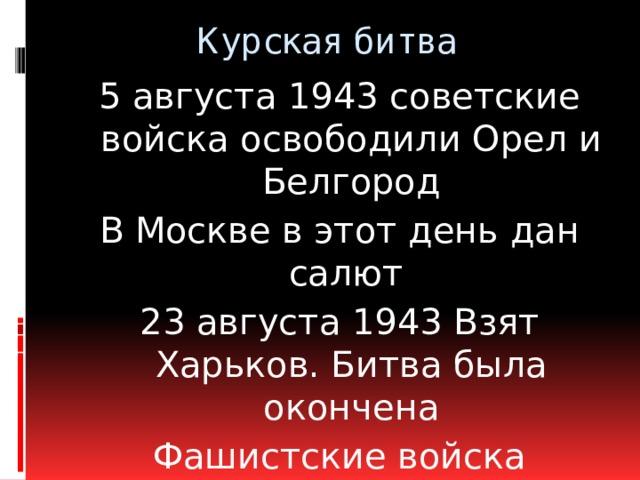 Курская битва   5 августа 1943 советские войска освободили Орел и Белгород В Москве в этот день дан салют 23 августа 1943 Взят Харьков. Битва была окончена Фашистские войска потеряли более полумиллиона л\с Значение- Кореной перелом