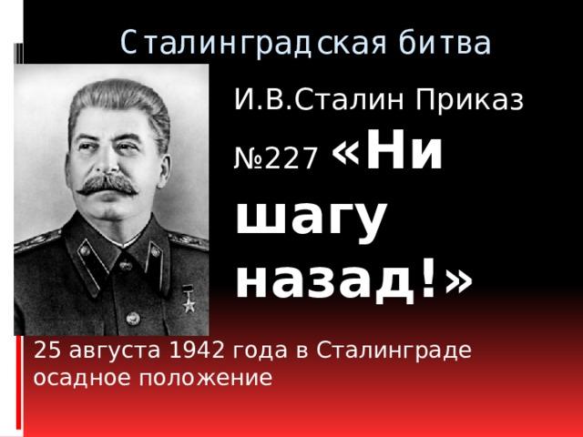 Сталинградская битва   И.В.Сталин Приказ №227 «Ни шагу назад!»  25 августа 1942 года в Сталинграде осадное положение