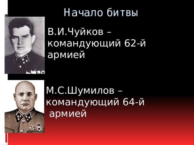 Начало битвы В.И.Чуйков – командующий 62-й армией М.С.Шумилов – командующий 64-й  армией