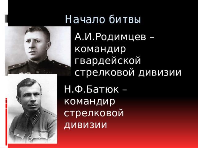 Начало битвы А.И.Родимцев – командир гвардейской стрелковой дивизии Н.Ф.Батюк – командир стрелковой дивизии