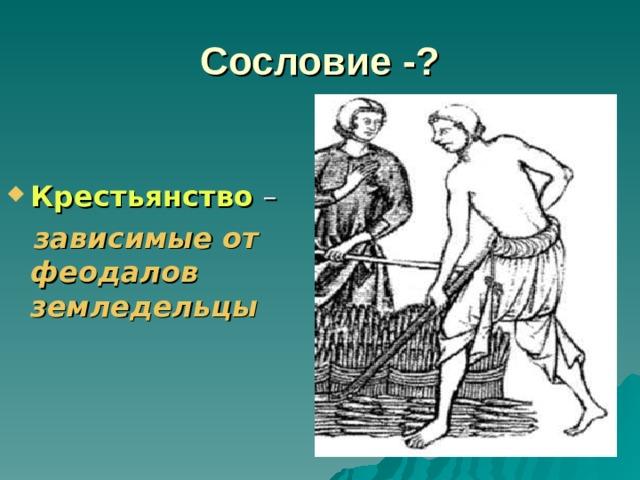 Сословие -? Крестьянство  –  зависимые от феодалов земледельцы