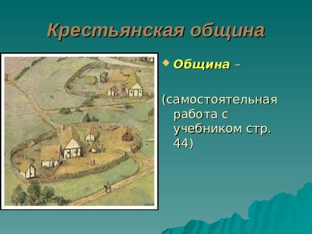 Крестьянская община Община – (самостоятельная работа с учебником стр. 44)