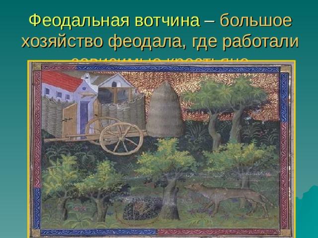 Феодальная вотчина – большое хозяйство феодала, где работали зависимые крестьяне
