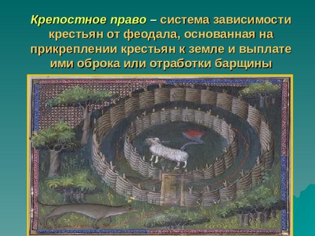 Крепостное право – система зависимости крестьян от феодала, основанная на прикреплении крестьян к земле и выплате ими оброка или отработки барщины