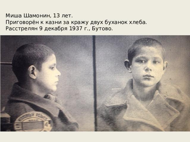 Миша Шамонин, 13 лет.  Приговорён к казни за кражу двух буханок хлеба.  Расстрелян 9 декабря 1937 г., Бутово. Самым младшим из расстрелянных на полигоне людей стал беспризорник Миша Шамонин. Его осудили на смерть за кражу двух буханок хлеба. На момент ареста ему было 13 лет, а расстреливать, согласно законодательству того времени можно было только с 14 лет. Поэтому в документах ему завысили возраст до 14.