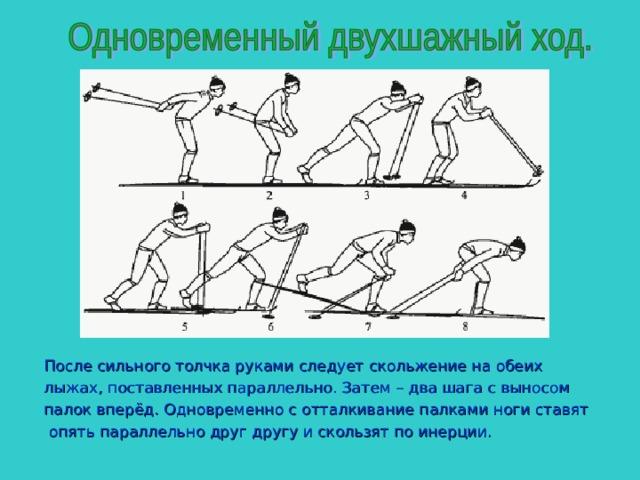 После сильного толчка руками следует скольжение на обеих лыжах, поставленных параллельно. Затем – два шага с выносом палок вперёд. Одновременно с отталкивание палками ноги ставят  опять параллельно друг другу и скользят по инерции.