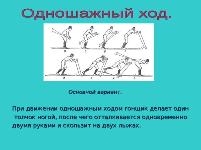 Основной вариант.  При движении одношажным ходом гонщик делает один  толчок ногой, после чего отталкивается одновременно двумя руками и скользит на двух лыжах.