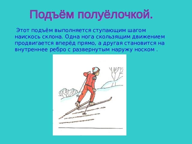 Этот подъём выполняется ступающим шагом наискось склона. Одна нога скользящим движением продвигается вперёд прямо, а другая становится на внутреннее ребро с развернутым наружу носком .