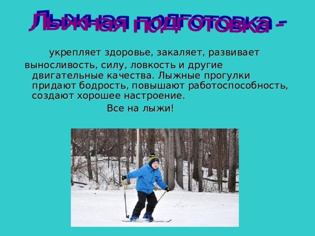 укрепляет здоровье, закаляет, развивает  выносливость, силу, ловкость и другие двигательные качества. Лыжные прогулки придают бодрость, повышают работоспособность, создают хорошее настроение.  Все на лыжи!
