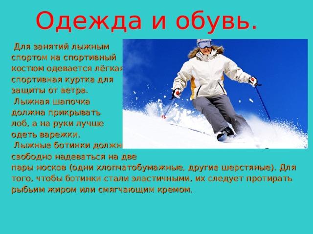 Для занятий лыжным спортом на спортивный костюм одевается лёгкая спортивная куртка для защиты от ветра.  Лыжная шапочка должна прикрывать лоб, а на руки лучше одеть варежки.  Лыжные ботинки должны свободно надеваться на две пары носков (одни хлопчатобумажные, другие шерстяные). Для того, чтобы ботинки стали эластичными, их следует протирать рыбьим жиром или смягчающим кремом.