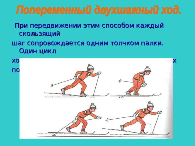 При передвижении этим способом каждый скользящий шаг сопровождается одним толчком палки. Один цикл хода состоит из двух скользящим шагов и двух попеременных отталкиваний палками.