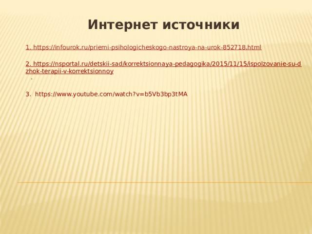 Интернет источники  1. https://infourok.ru/priemi-psihologicheskogo-nastroya-na-urok-852718.html 2. https://nsportal.ru/detskii-sad/korrektsionnaya-pedagogika/2015/11/15/ispolzovanie-su-dzhok-terapii-v-korrektsionnoy . 3. https://www.youtube.com/watch?v=b5Vb3bp3tMA