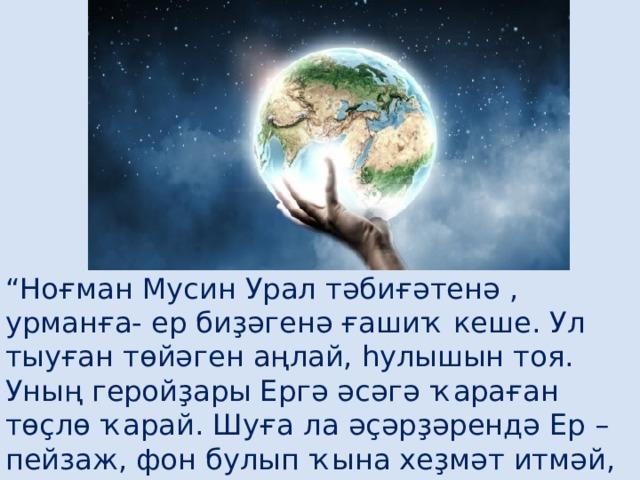 """"""" Ноғман Мусин Урал тәбиғәтенә , урманға- ер биҙәгенә ғашиҡ кеше. Ул тыуған төйәген аңлай, һулышын тоя. Уның геройҙары Ергә әсәгә ҡараған төҫлө ҡарай. Шуға ла әҫәрҙәрендә Ер – пейзаж, фон булып ҡына хеҙмәт итмәй, ә тере йән кеүек тасуирлана."""""""