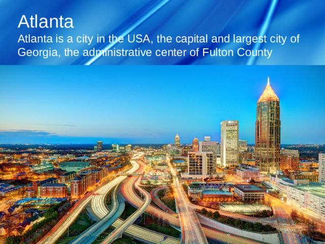 Atlanta   Atlanta is a city in the USA, the capital and largest city of Georgia, the administrative center of Fulton County
