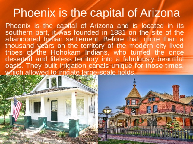 Phoenix is the capital of Arizona Phoenix is the capital of Arizona and is located in its southern part, it was founded in 1881 on the site of the abandoned Indian settlement. Before that, more than a thousand years on the territory of the modern city lived tribes of the Hohokam Indians, who turned the once deserted and lifeless territory into a fabulously beautiful oasis. They built irrigation canals unique for those times, which allowed to irrigate large-scale fields.