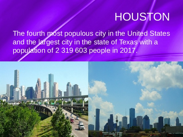 HOUSTON The fourth most populous city in the United States and the largest city in the state of Texas with a population of 2 319 603 people in 2017.