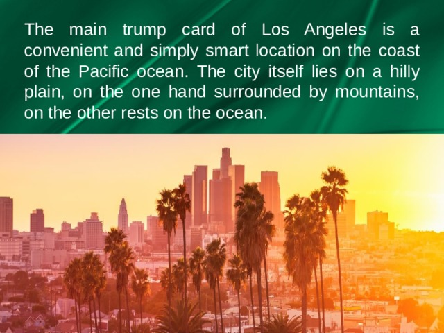 The main trump card of Los Angeles is a convenient and simply smart location on the coast of the Pacific ocean. The city itself lies on a hilly plain, on the one hand surrounded by mountains, on the other rests on the ocean .