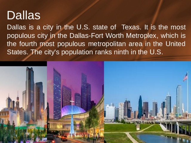 Dallas Dallas is a city in the U . S . state of Texas . It is the most populous city in the Dallas-Fort Worth Metroplex , which is the fourth most populous metropolitan area in the United States . The city's population ranks ninth in the U . S .