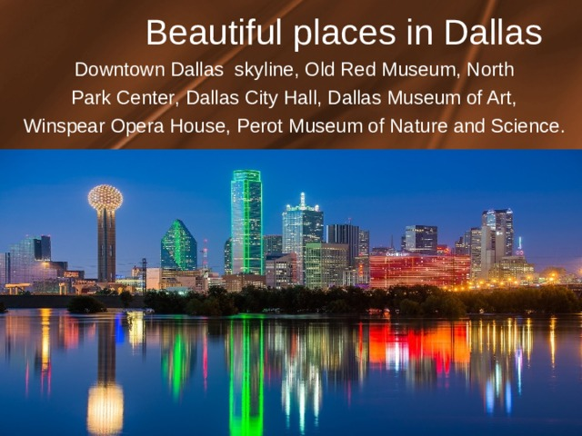 Beautiful places in Dallas Downtown Dallas skyline ,  О ld Red Museum , North Park Center , Dallas City Hall , Dallas Museum of Art , Winspear Opera House , Perot Museum of Nature and Science .