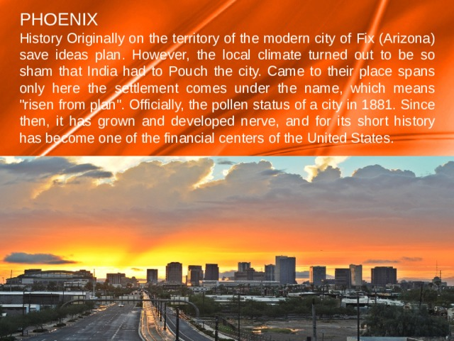 PHOENIX History Originally on the territory of the modern city of Fix (Arizona) save ideas plan.  However, the local climate turned out to be so sham that India had to Pouch the city. Came to their place spans only here the settlement comes under the name, which means