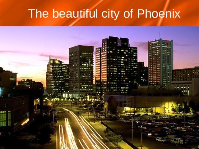 The beautiful city of Phoenix