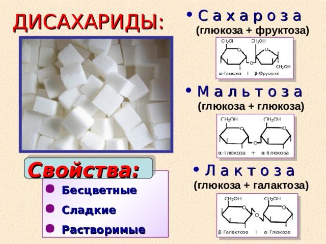 С а х а р о з а   (глюкоза + фруктоза) М а л ь т о з а   (глюкоза + глюкоза)     Л а к т о з а   (глюкоза + галактоза)  ДИСАХАРИДЫ: Свойства:  Бесцветные Сладкие Растворимые