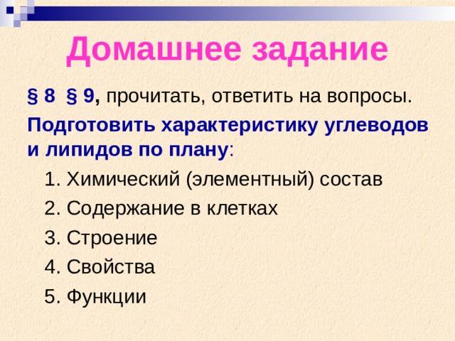Домашнее задание § 8 § 9 , прочитать, ответить на вопросы. Подготовить характеристику углеводов и липидов по плану :  1. Химический (элементный) состав  2. Содержание в клетках  3. Строение  4. Свойства  5. Функции