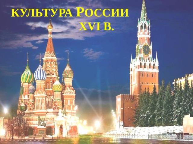 Культура Р оссии  XVI в.