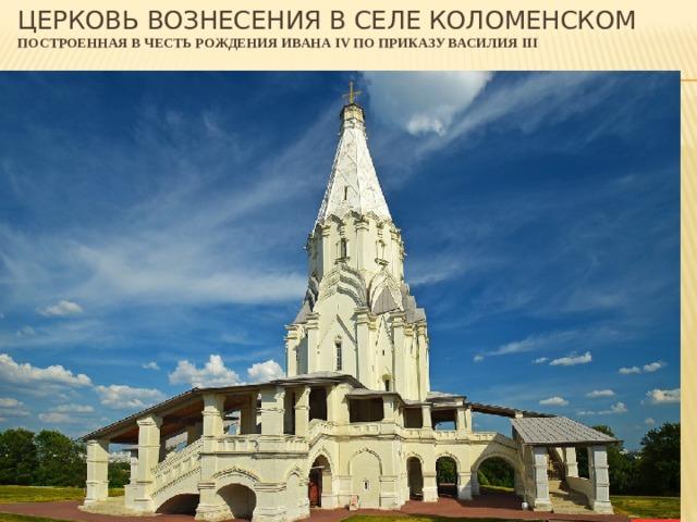 Церковь Вознесения в селе Коломенском  построенная в честь рождения ивана IV по приказу Василия III
