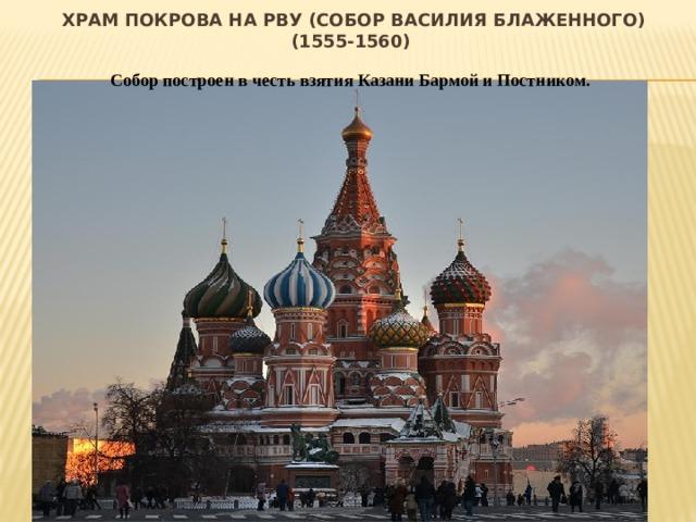 Храм Покрова на Рву (Собор Василия Блаженного) (1555-1560) Собор построен в честь взятия Казани Бармой и Постником.