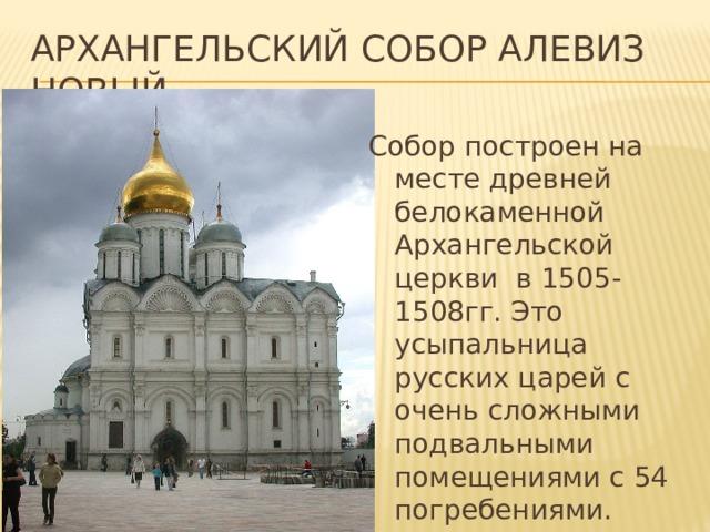 Архангельский собор Алевиз новый Собор построен на месте древней белокаменной Архангельской церкви в 1505-1508гг. Это усыпальница русских царей с очень сложными подвальными помещениями с 54 погребениями.