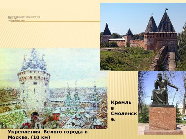 Федор Савельевич Конь (около1540—  после1606) —  «государев мастер»    Кремль в Смоленске. Укрепления Белого города в Москве, (10 км)