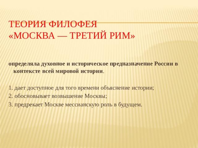 Теория Филофея  «Москва — третий Рим»    определяла духовное и историческое предназначение России в контексте всей мировой истории . 1. дает доступное для того времени объяснение истории; 2. обосновывает возвышение Москвы; 3. предрекает Москве мессианскую роль в будущем.