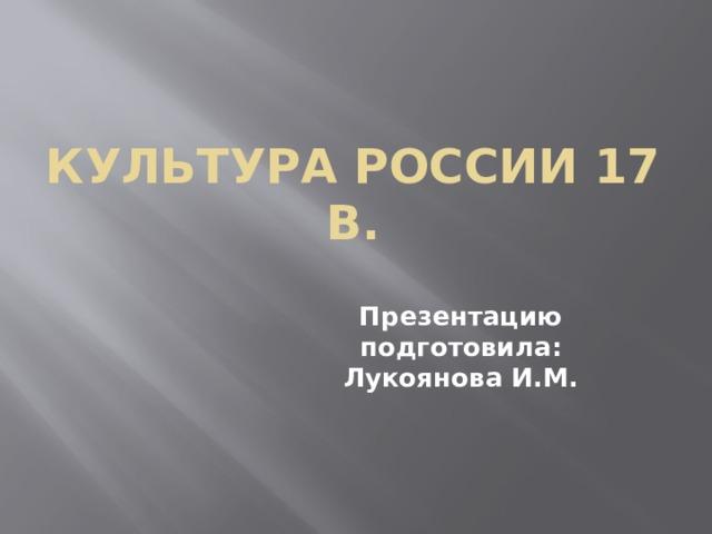 Культура России 17 в. Презентацию подготовила:  Лукоянова И.М.