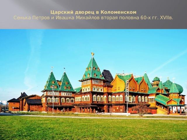 Царский дворец в Коломенском  Сенька Петров и Ивашка Михайлов вторая половна 60-х гг. XVIIв.