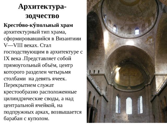 Архитектура- зодчество Кресто́во-ку́польный храм архитектурный тип храма, сформировавшийся в Византиии V—VIIIвеках. Стал господствующим в архитектуре с IX века .Представляет собой прямоугольный объём, центр которого разделен четырьмя столбами на девять ячеек. Перекрытием служат крестообразно расположенные цилиндрические своды, а над центральной ячейкой, на подпружных арках, возвышается барабан с куполом.