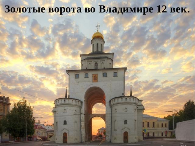 Золотые ворота во Владимире 12 век .