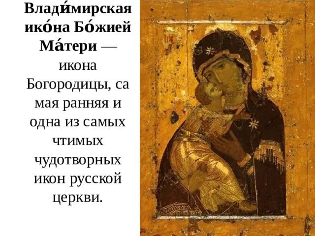 Влади́мирская ико́на Бо́жией Ма́тери — икона Богородицы, самая ранняя и одна из самых чтимых чудотворных икон русской церкви.