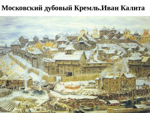 Московский дубовый Кремль.Иван Калита