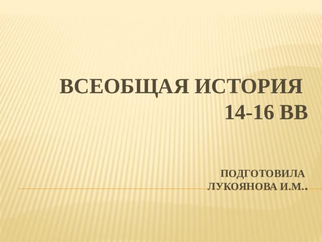 Всеобщая история  14-16 вв    Подготовила  Лукоянова И.М. .