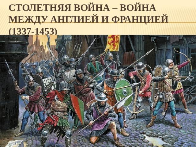 СТОЛЕТНЯЯ ВОЙНА – война между Англией и Францией  (1337-1453)