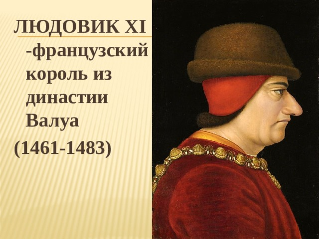 ЛЮДОВИК XI -французский король из династии Валуа (1461-1483)