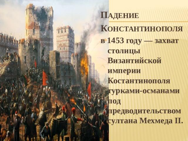 П АДЕНИЕ К ОНСТАНТИНОПОЛЯ в 1453 году — захват столицы Византийской империи Костантинополя турками-османами под предводительством султана Мехмеда II.