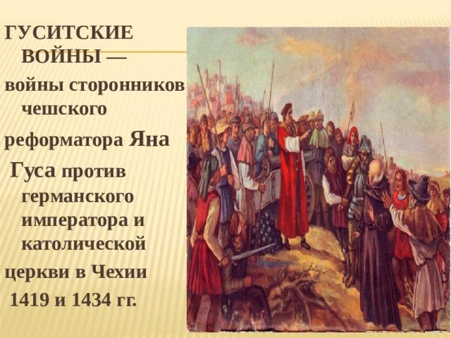 ГУСИТСКИЕ ВОЙНЫ — войны сторонников чешского реформатора Яна  Гуса против германского императора и католической церкви в Чехии  1419 и 1434 гг.