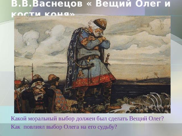 В.В.Васнецов « Вещий Олег и кости коня» Какой моральный выбор должен был сделать Вещий Олег? Как повлиял выбор Олега на его судьбу?